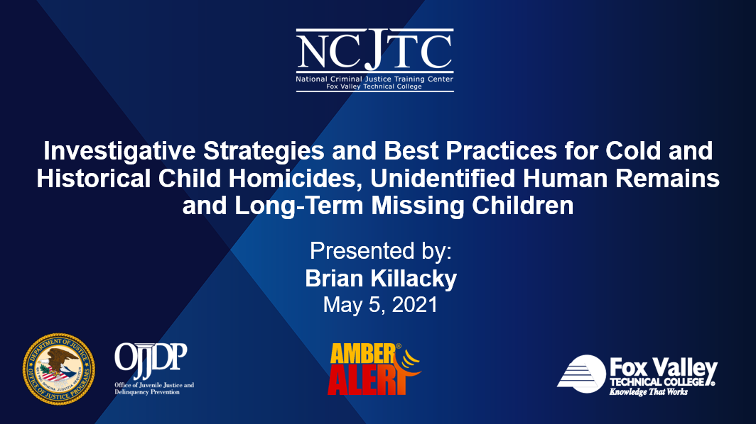 Presentation Opening Slide Image: Investigative Strategies and Best Practices for Cold and Historical Child Homicides, Unidentified Human Remains and Long-Term Missing Children Recorded May 5, 2021